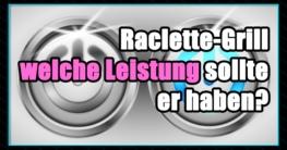 Raclette-Grill Leistung - Die beste Raclette Leistung - Welche Leistung sollte ein Raclette-Grill haben.
